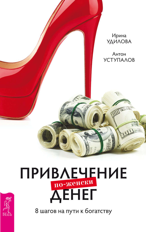 Привлечение денег по-женски. 8 шагов на пути к богатству -  Ирина Удилова, Антон Уступалов